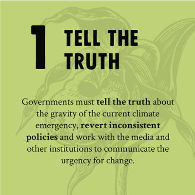 TELL THE TRUTH - Governments must tell the truth about the gravity of the current climate emergency, revert inconsistent policies and work with the media and other institutions to communicate the urgency for change.